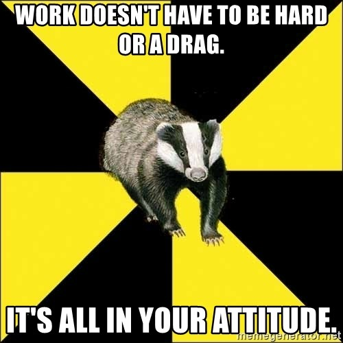 PuffBadger - work doesn't have to be hard or a drag. It's all in your attitude.