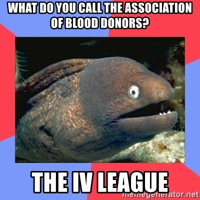 Bad Joke Eels - What do you call the Association of Blood Donors? The IV League