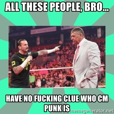 CM Punk Apologize! - all these people, bro... have no fucking clue who CM punk is