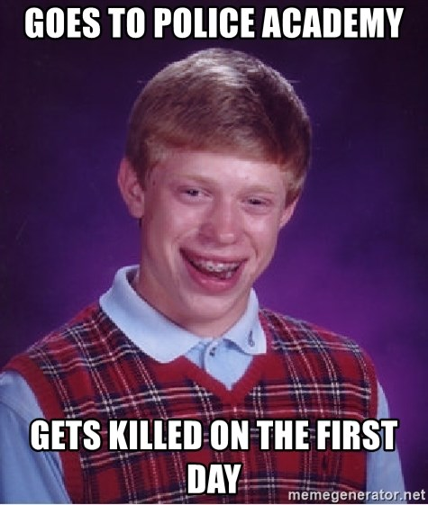 Bad Luck Brian - GOES TO POLICE ACADEMY GETS KILLED ON THE FIRST DAY