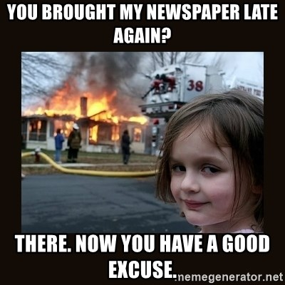 burning house girl - You brought my newspaper late again? There. Now you have a good excuse.