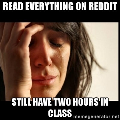 First World Problems - READ EVERYTHING ON REDDIT STILL HAVE TWO HOURS IN CLASS