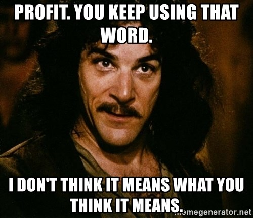 Inigo Montoya - Profit. You keep using that word. I don't think it means what you think it means.