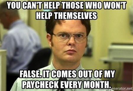 Dwight Schrute - You can't help those who won't help themselves  False. It comes out of my paycheck every month.