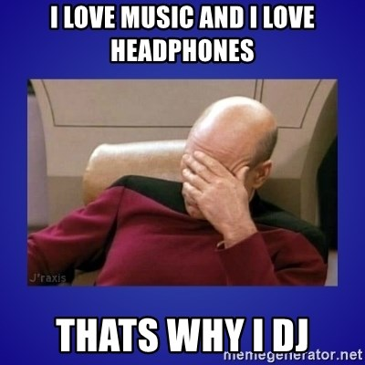Picard facepalm  - I love music and i love headphones thats why i DJ