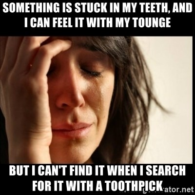 First World Problems - something is stuck in my teeth, and i can feel it with my tounge but i can't find it when i search for it with a toothpick