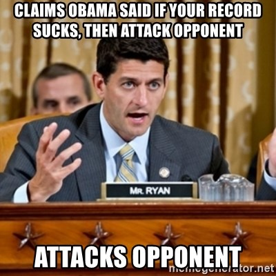 Paul Ryan Meme  - Claims Obama said if your record sucks, then attack opponent Attacks opponent