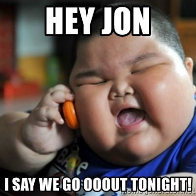 fat chinese kid - Hey Jon I say we go ooout tonight!