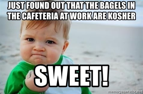 fist pump baby - Just found out that the bagels in the cafeteria at work are kosher sweet!