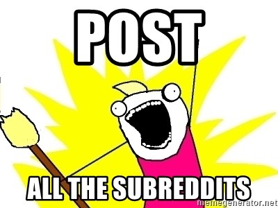 X ALL THE THINGS - POST ALL THE SUBREDDITS