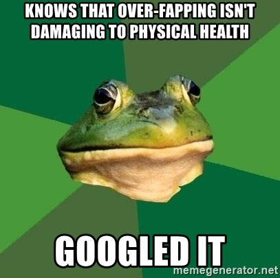Foul Bachelor Frog - knows that over-fapping isn't damaging to physical health googled it
