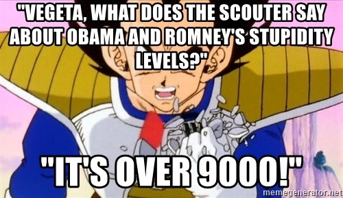 """Vegeta - """"Vegeta, what does the scouter say about Obama and Romney's stupidity levels?"""" """"It's over 9000!"""""""