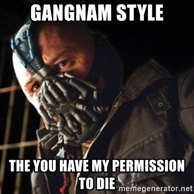 Only then you have my permission to die - Gangnam style the you have my permission to die