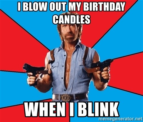 Chuck Norris  - I blow out my birthday candles when i blink
