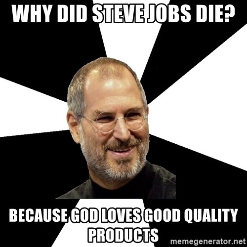 Steve Jobs Says - Why did steve jobs die? because god loves good quality products