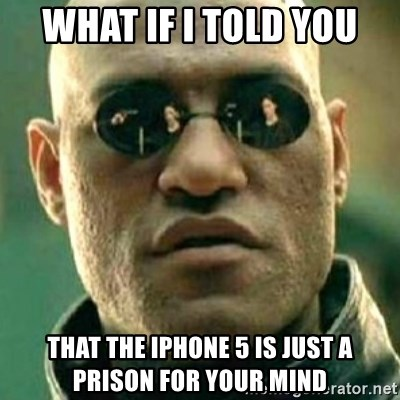 what if i told you matri - WHAT IF I TOLD YOU THAT THE IPHONE 5 IS JUST A PRISON FOR YOUR MIND