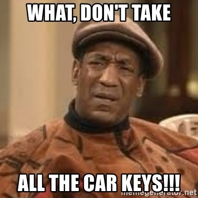 Confused Bill Cosby  - What, don't take All the car keys!!!