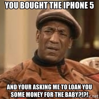 Confused Bill Cosby  - you bought the iphone 5 and your asking me to loan you some money for the baby?!?!