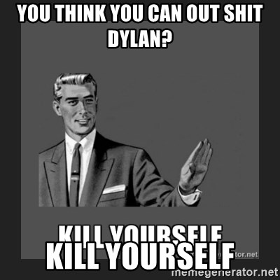 kill yourself guy - you think you can out shit dylan?  Kill yourself