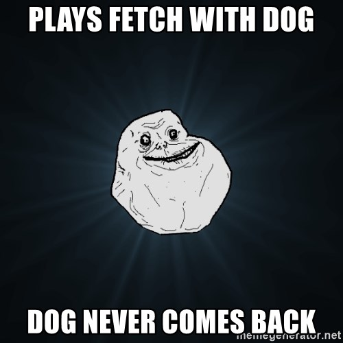 Forever Alone - plays fetch with dog dog never comes back