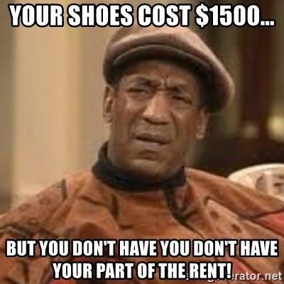 Confused Bill Cosby  - Your shoes cost $1500... But you Don't have you don't hAve your part of the rent!