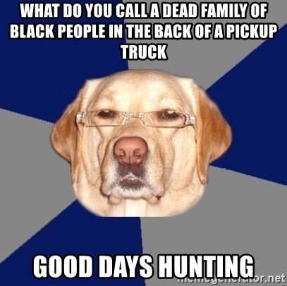 Racist Dawg - what do you call a dead family of black people in the back of a pickup truck good days hunting