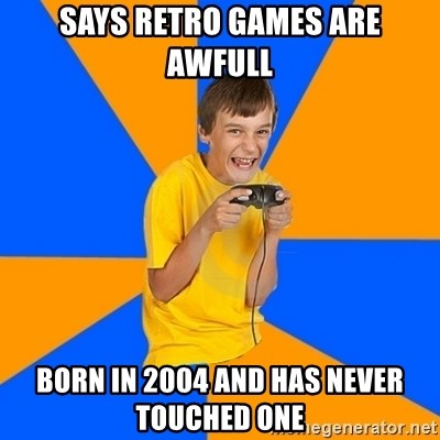 Annoying Gamer Kid - Says Retro games are awfull born in 2004 and has never touched one