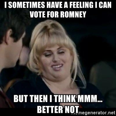 Better Not - i sometimes have a feeling i can vote for romney but then i think mmm... better not
