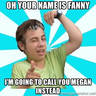amigofer - OH YOUR NAME IS FANNY I'M GOING TO CALL YOU MEGAN INSTEAD