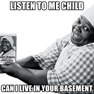 Aunt Jemima - Listen to me Child can I live in yOur basement