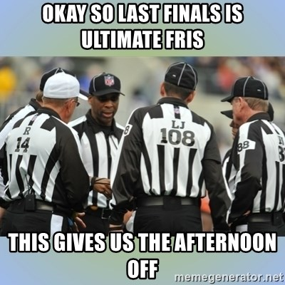 NFL Ref Meeting - okay so last finals is ultimate fris this gives us the afternoon off