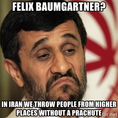ahmadinejad - Felix Baumgartner? In Iran we Throw people from Higher places without a prachute