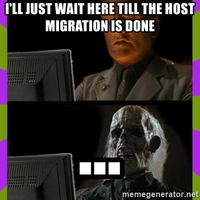 ill just wait here - i'll just wait here till the host migration is done ...