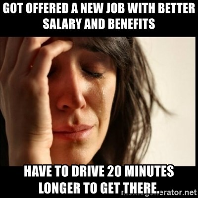 First World Problems - Got offered a new job with better salary and benefits Have to drive 20 minutes longer to get there.