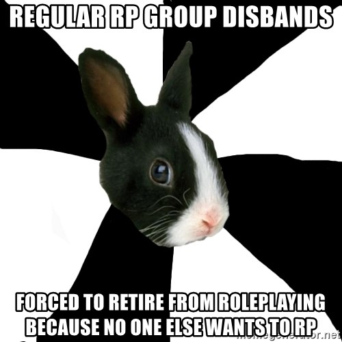 Roleplaying Rabbit - regular rp group disbands forced to retire from Roleplaying because no one else wants to RP