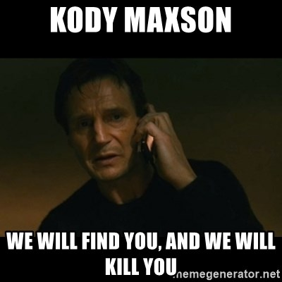 liam neeson taken - Kody Maxson we will find you, and we will kill you