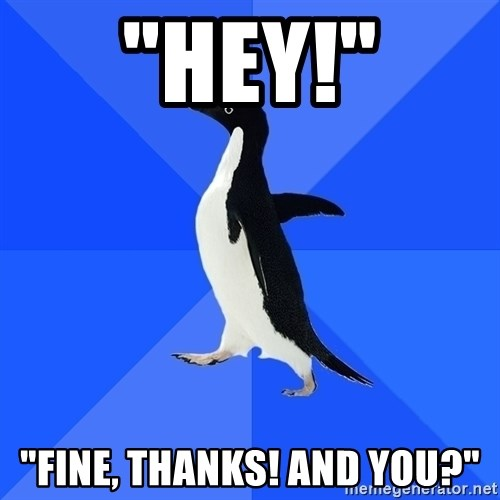 "Socially Awkward Penguin - ""Hey!"" ""fine, Thanks! and you?"""