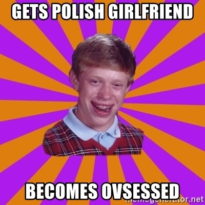 gets polish girlfriend becomes ovsessed gets polish girlfriend becomes ovsessed unlucky brian strikes