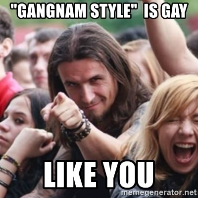 "Ridiculously Photogenic Metalhead - ""gangnam style""  is gay like you"