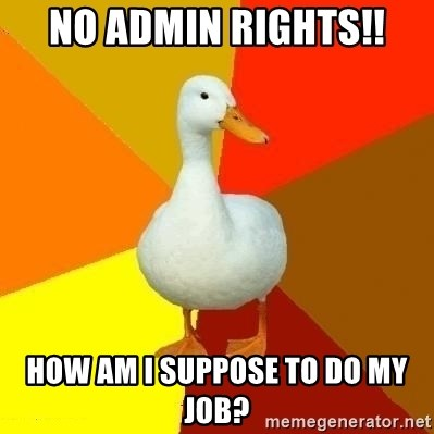 Technologically Impaired Duck - No Admin Rights!! How am i suppose to do my job?