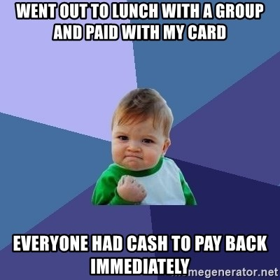 Success Kid - Went out to lunch with a group and paid with my card Everyone had cash to pay back immediately