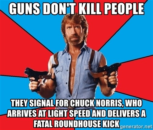 Chuck Norris  - guns don't kill people they signal for chuck norris, who arrives at light speed and delivers a fatal roundhouse kick