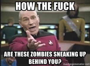 Captain Picard - HOW THE FUCK Are these zombies sneaking up behind you?
