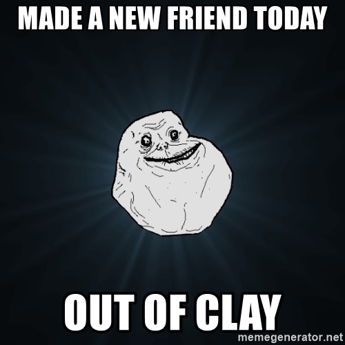 Forever Alone - made a new friend today out of clay