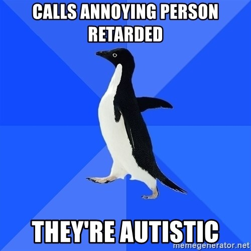 Socially Awkward Penguin - calls annoying person retarded they're autistic
