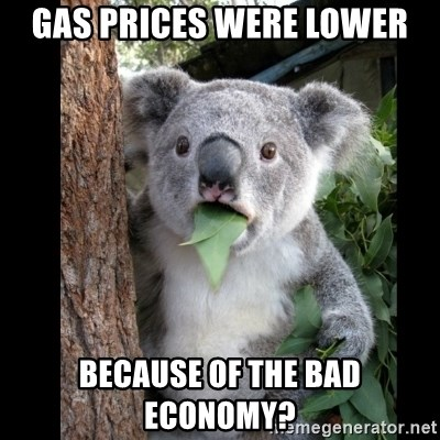 Koala can't believe it - gas prices were lower because of the bad economy?