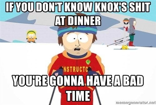 You're gonna have a bad time - If you don't know knox's shit at dinner you're gonna have a bad time
