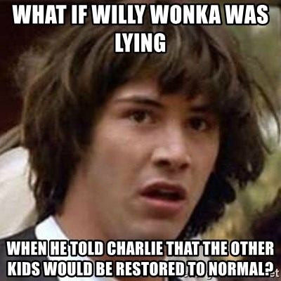 Conspiracy Keanu - what if willy wonka was lying     when he told charlie that the other kids would be restored to normal?