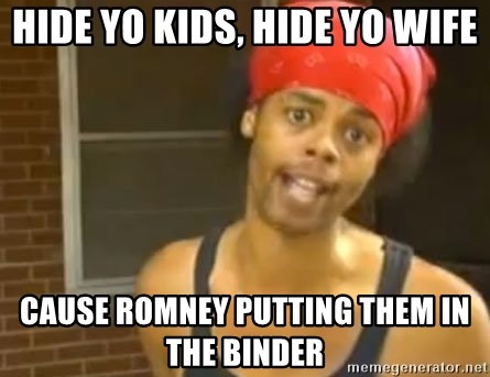 Hide Yo Kids - Hide yo Kids, Hide Yo Wife Cause Romney Putting them in the Binder