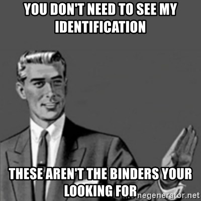 Correction Guy - You don't need to see my identification These aren't the binders your looking for